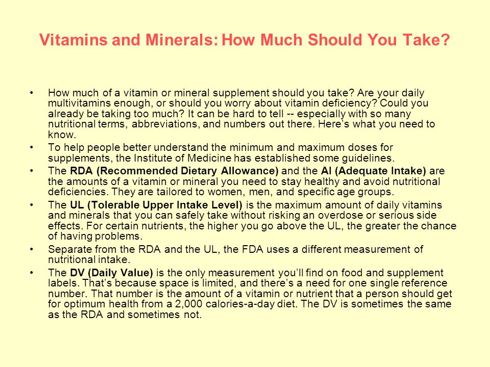 Vitamins and Minerals: How Much Should You Take? How much of a vitamin or mineral supplement should you take? Are your daily multivitamins enough, or