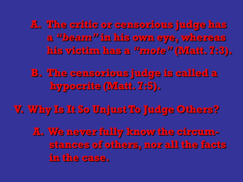 A. The critic or censorious judge has a beam in his own eye, whereas his victim has a mote (Matt.