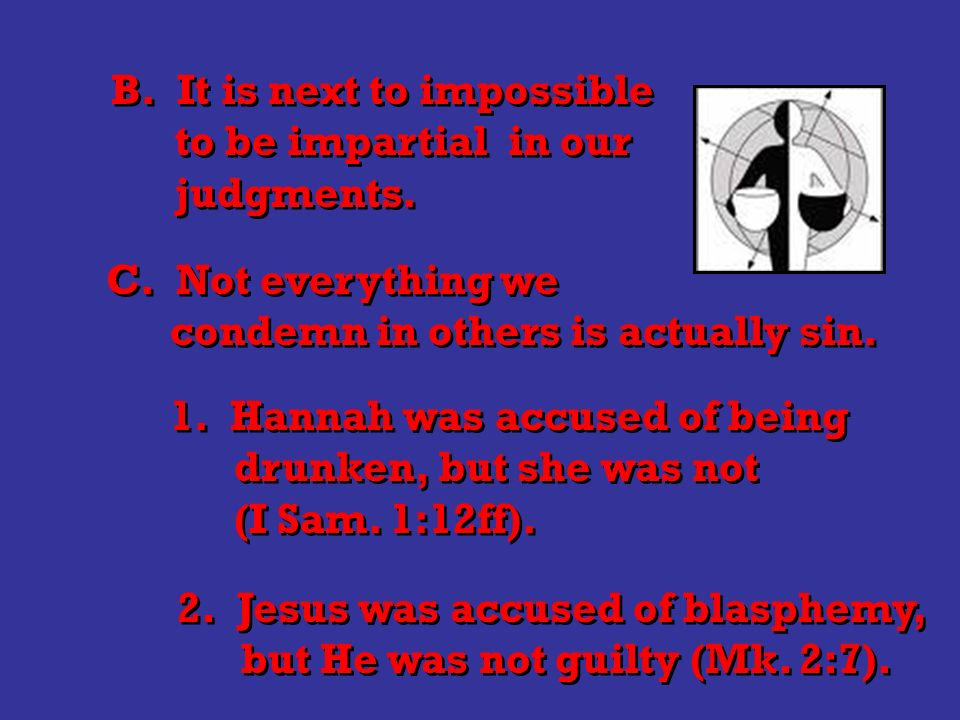 B. It is next to impossible to be impartial in our judgments.