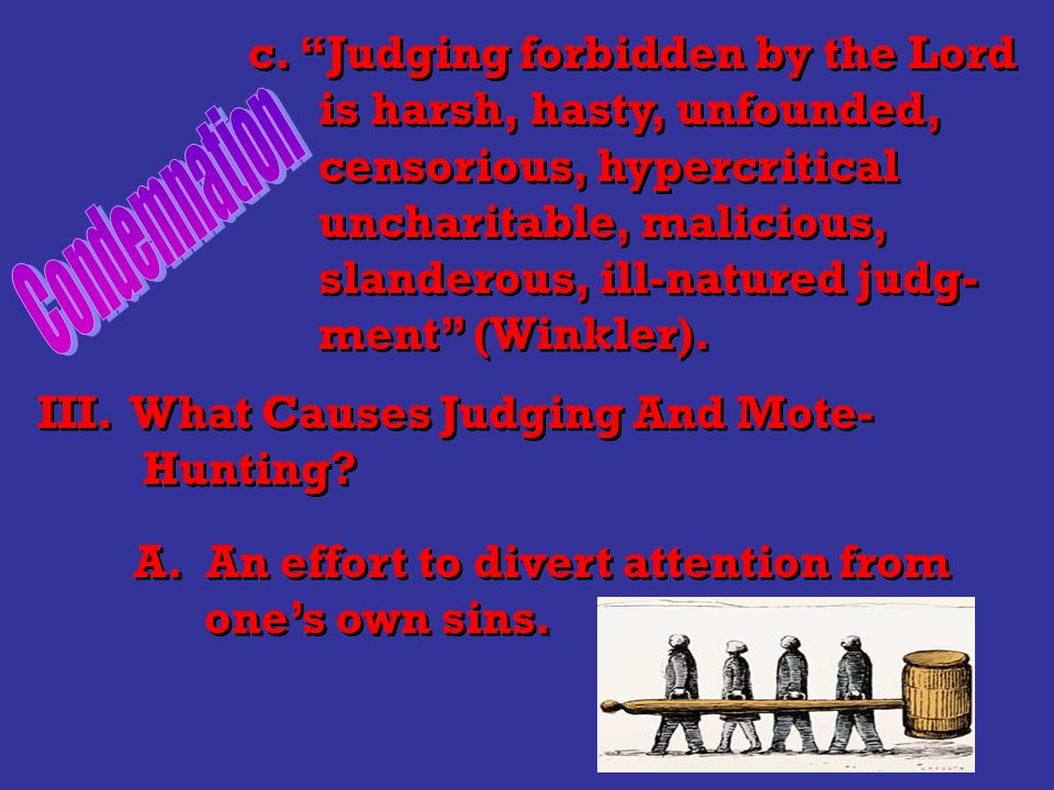 c. Judging forbidden by the Lord is harsh, hasty, unfounded, censorious, hypercritical uncharitable, malicious, slanderous, ill-natured judg- ment (Wi