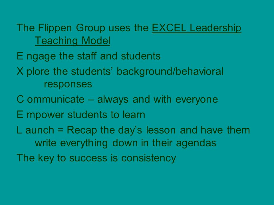 The Flippen Group uses the EXCEL Leadership Teaching Model E ngage the staff and students X plore the students background/behavioral responses C ommunicate – always and with everyone E mpower students to learn L aunch = Recap the days lesson and have them write everything down in their agendas The key to success is consistency