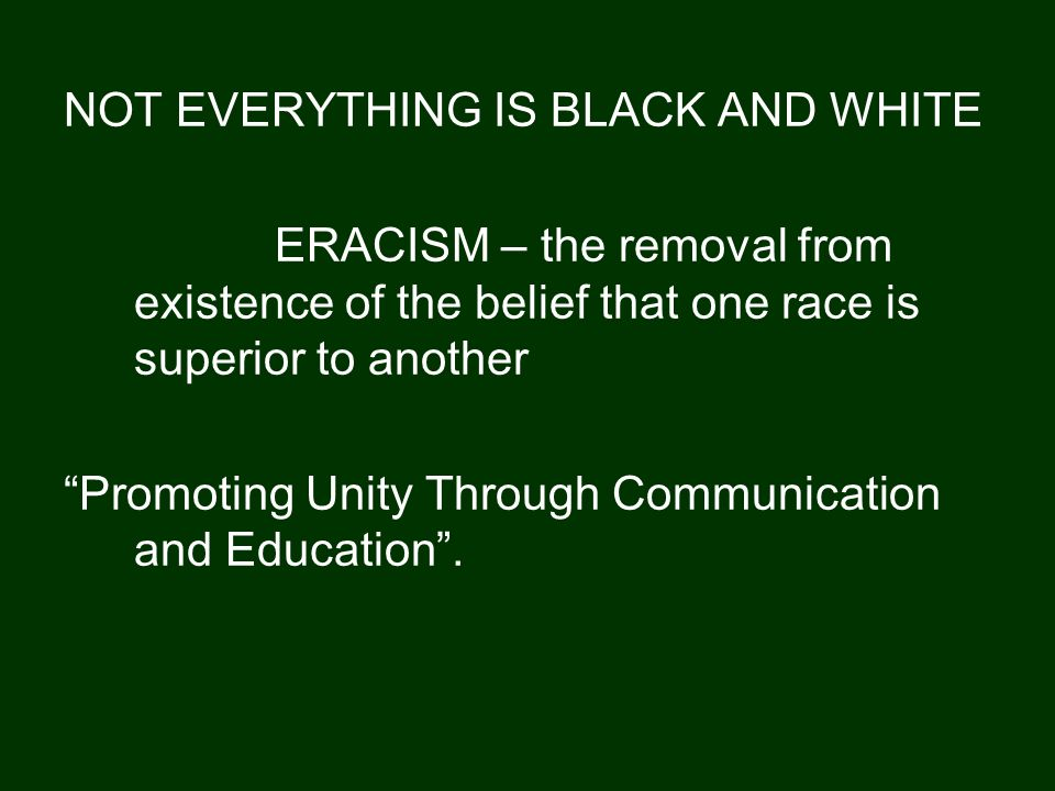 NOT EVERYTHING IS BLACK AND WHITE ERACISM – the removal from existence of the belief that one race is superior to another Promoting Unity Through Communication and Education.