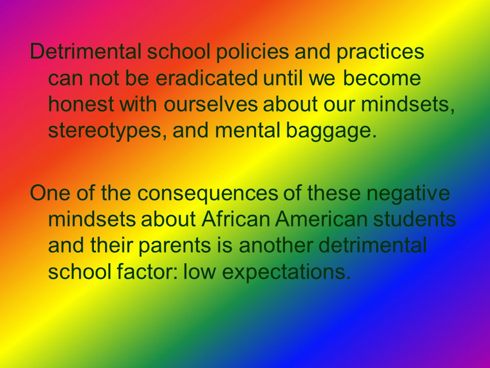 Detrimental school policies and practices can not be eradicated until we become honest with ourselves about our mindsets, stereotypes, and mental baggage.