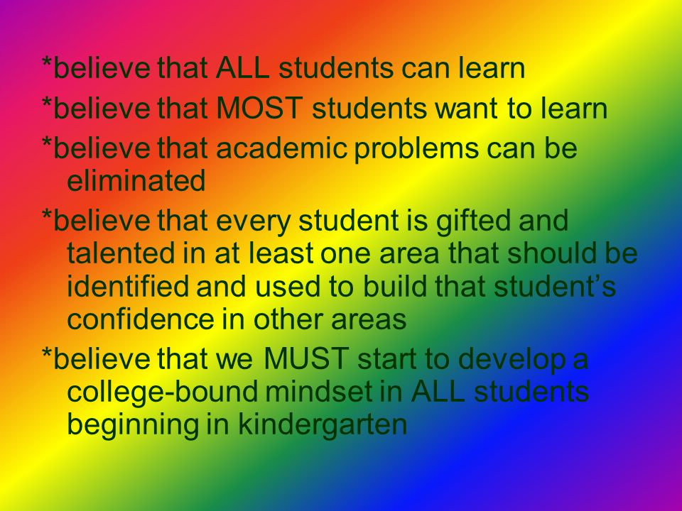 *believe that ALL students can learn *believe that MOST students want to learn *believe that academic problems can be eliminated *believe that every student is gifted and talented in at least one area that should be identified and used to build that students confidence in other areas *believe that we MUST start to develop a college-bound mindset in ALL students beginning in kindergarten