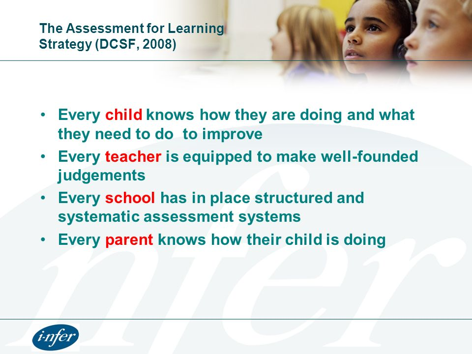 The Assessment for Learning Strategy (DCSF, 2008) Every child knows how they are doing and what they need to do to improve Every teacher is equipped t