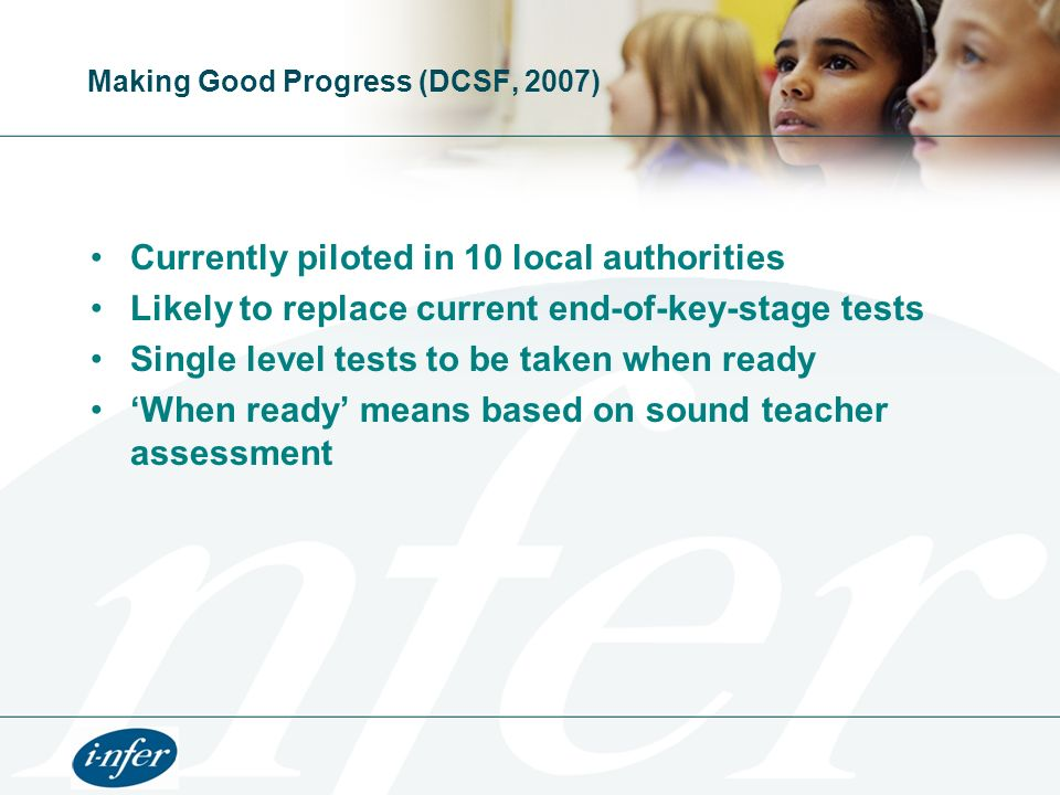 Making Good Progress (DCSF, 2007) Currently piloted in 10 local authorities Likely to replace current end-of-key-stage tests Single level tests to be