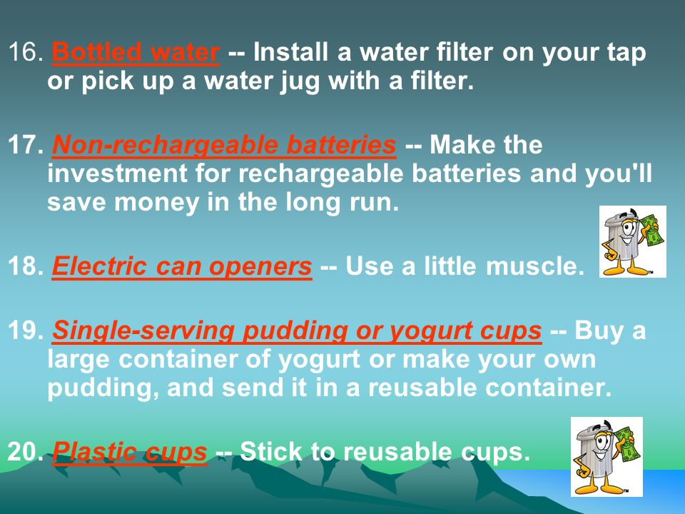 16. Bottled water -- Install a water filter on your tap or pick up a water jug with a filter.