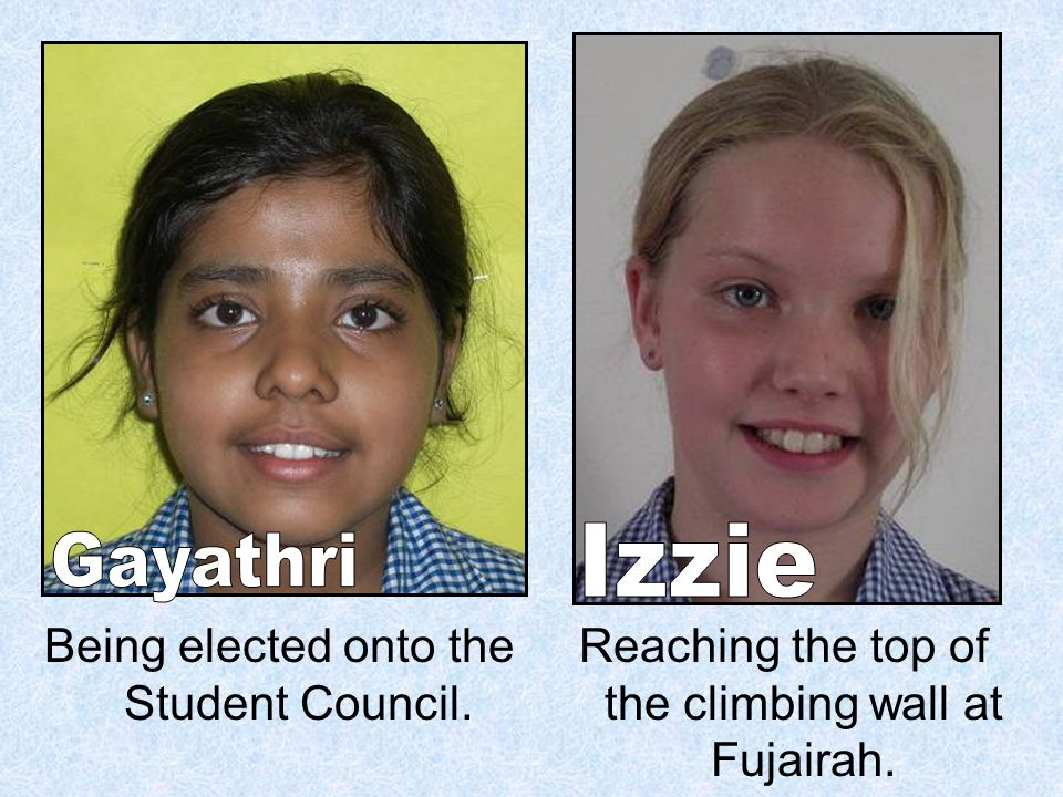 Being elected onto the Student Council. Reaching the top of the climbing wall at Fujairah.