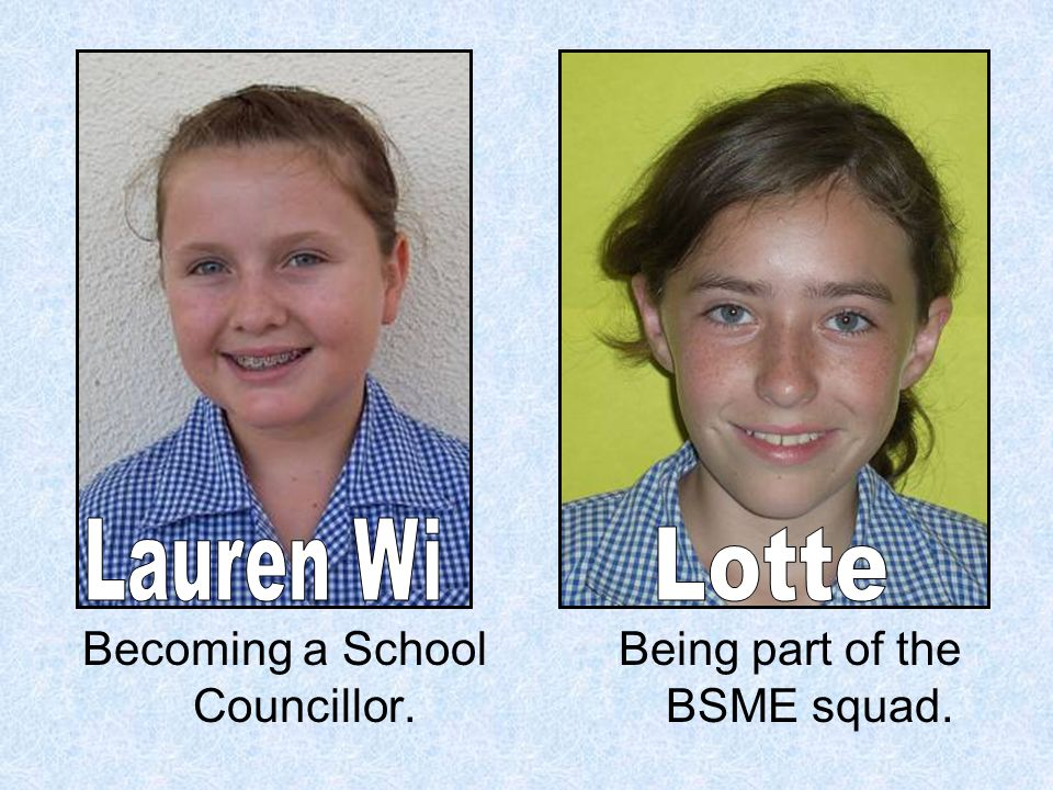 Becoming a School Councillor. Being part of the BSME squad.