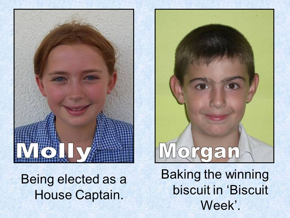 Being elected as a House Captain. Baking the winning biscuit in Biscuit Week.