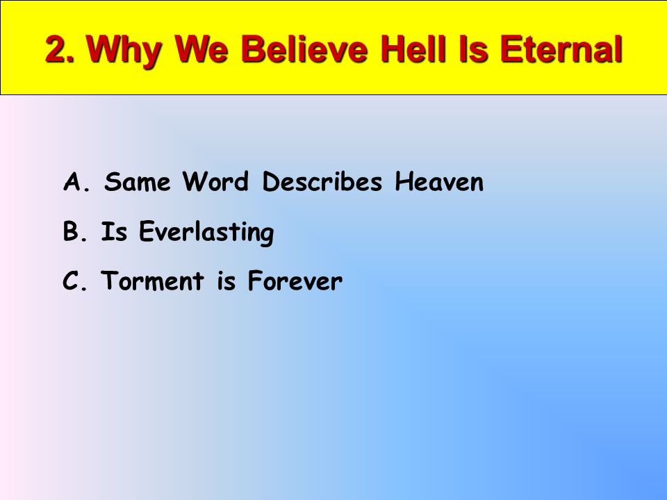 2. Why We Believe Hell Is Eternal A. Same Word Describes Heaven B.