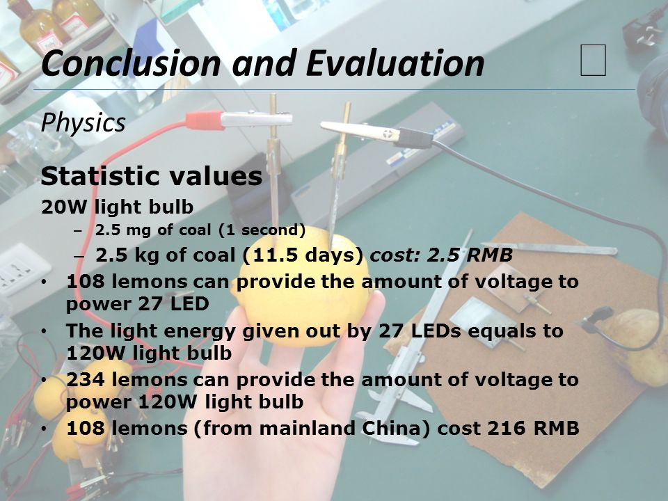 Conclusion and Evaluation Statistic values 20W light bulb – 2.5 mg of coal (1 second) – 2.5 kg of coal (11.5 days) cost: 2.5 RMB 108 lemons can provid