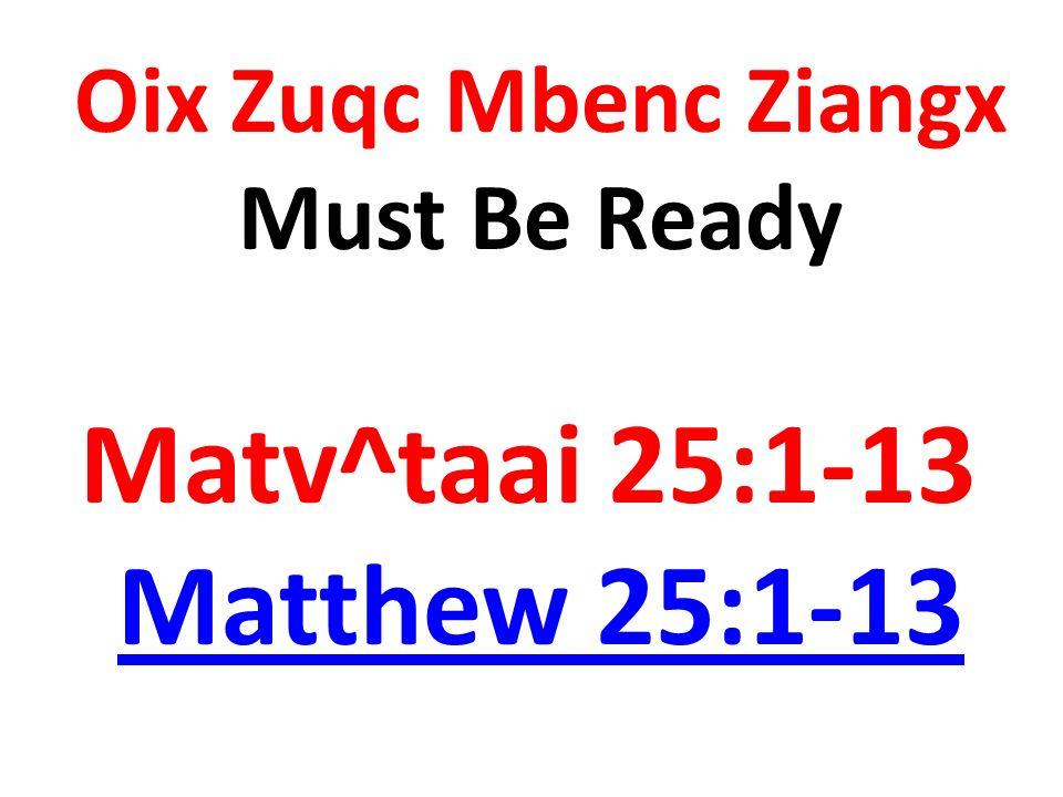 Oix Zuqc Mbenc Ziangx Must Be Ready Matv^taai 25:1-13 Matthew 25:1-13