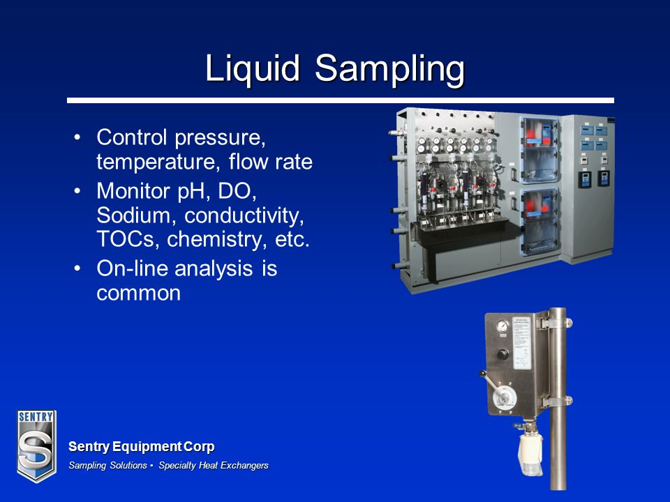 Sentry Equipment Corp Sampling Solutions Specialty Heat Exchangers Liquid Sampling Control pressure, temperature, flow rate Monitor pH, DO, Sodium, co