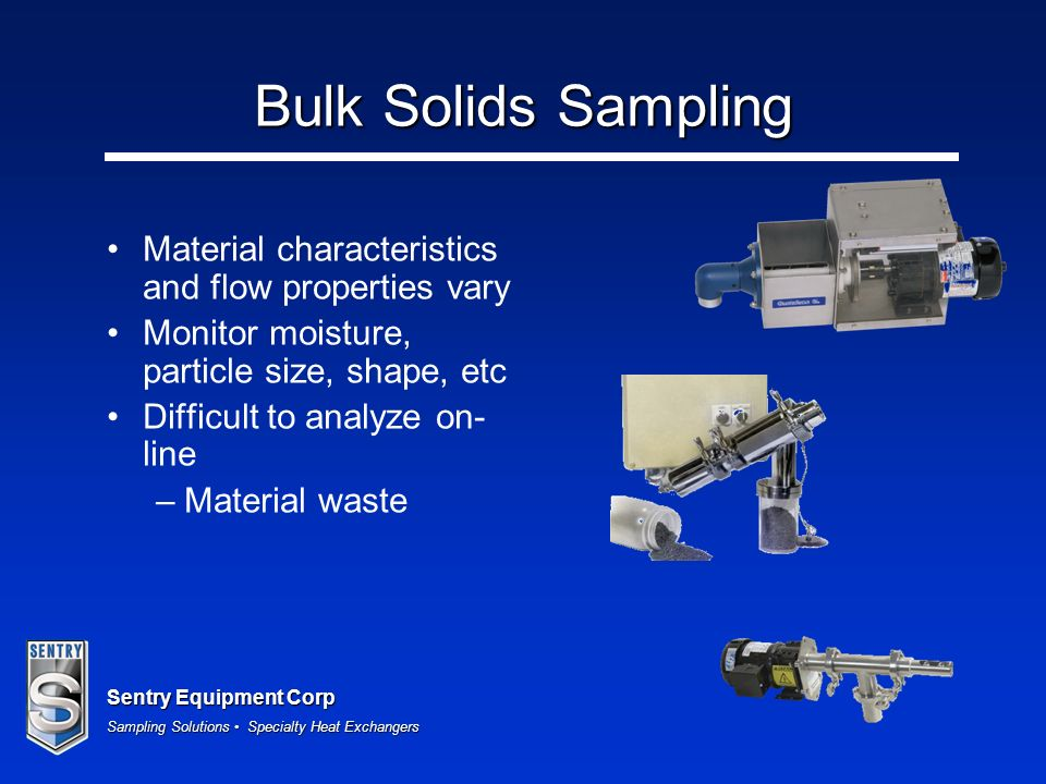 Sentry Equipment Corp Sampling Solutions Specialty Heat Exchangers Bulk Solids Sampling Material characteristics and flow properties vary Monitor mois