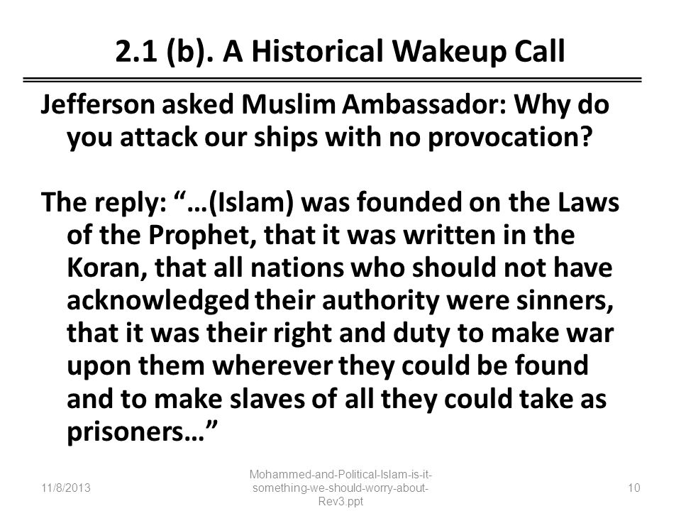 2.1 (b). A Historical Wakeup Call Jefferson asked Muslim Ambassador: Why do you attack our ships with no provocation? The reply: …(Islam) was founded