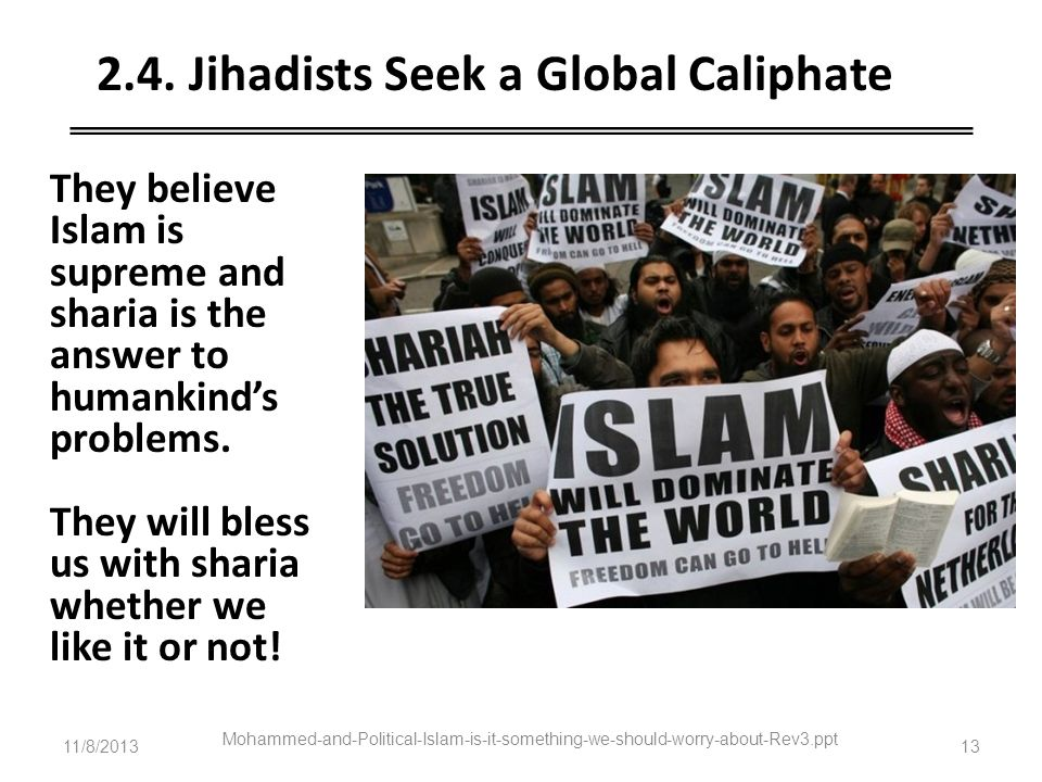 11/8/2013 Mohammed-and-Political-Islam-is-it-something-we-should-worry-about-Rev3.ppt 13 2.4. Jihadists Seek a Global Caliphate They believe Islam is
