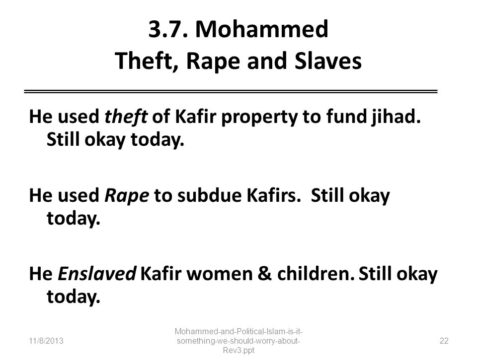 3.7. Mohammed Theft, Rape and Slaves He used theft of Kafir property to fund jihad. Still okay today. He used Rape to subdue Kafirs. Still okay today.
