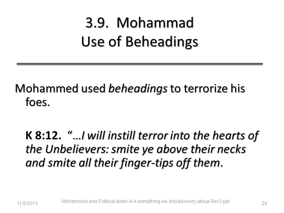 3.9. Mohammad Use of Beheadings Mohammed used beheadings to terrorize his foes. …I will instill terror into the hearts of the Unbelievers: smite ye ab