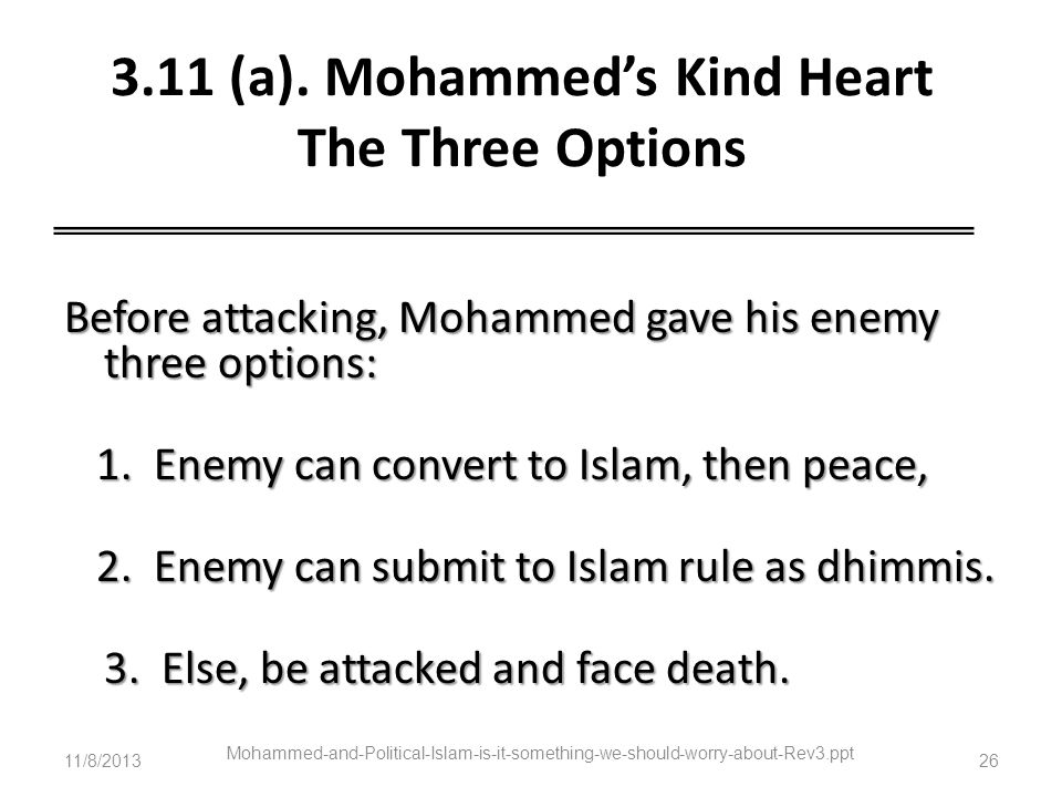 3.11 (a). Mohammeds Kind Heart The Three Options Before attacking, Mohammed gave his enemy three options: 1. Enemy can convert to Islam, then peace, 1