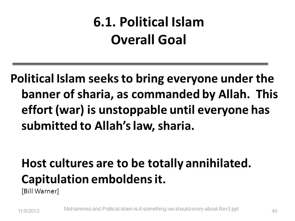 6.1. Political Islam Overall Goal Political Islam seeks to bring everyone under the banner of sharia, as commanded by Allah. This effort (war) is unst