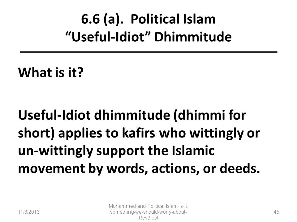 6.6 (a). Political Islam Useful-Idiot Dhimmitude What is it? Useful-Idiot dhimmitude (dhimmi for short) applies to kafirs who wittingly or un-wittingl