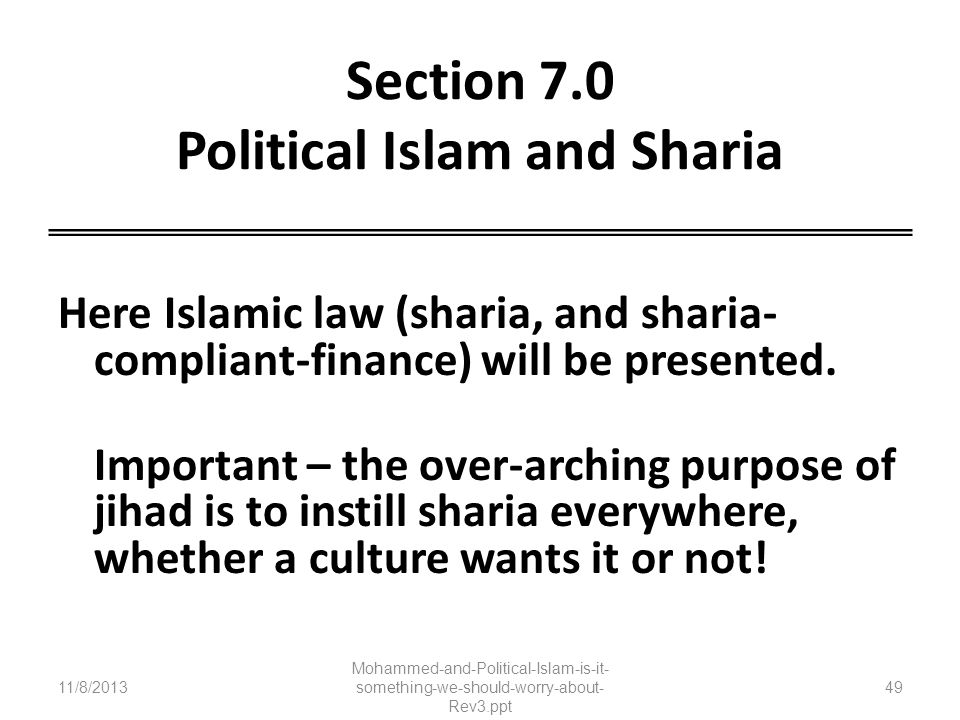 Section 7.0 Political Islam and Sharia Here Islamic law (sharia, and sharia- compliant-finance) will be presented. Important – the over-arching purpos