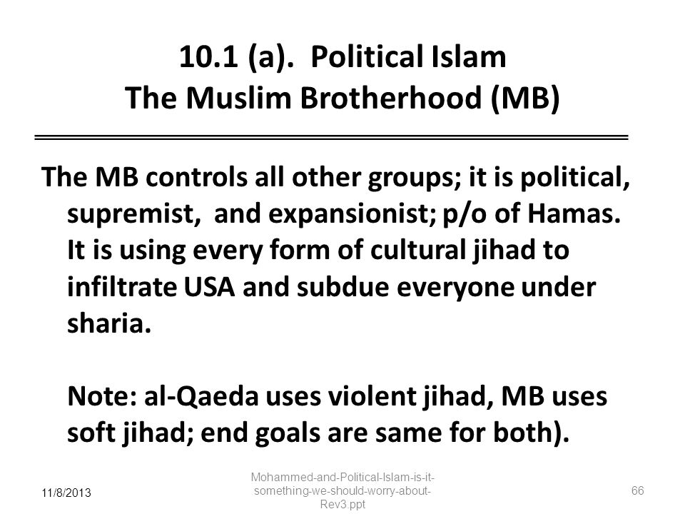 11/8/2013 10.1 (a). Political Islam The Muslim Brotherhood (MB) The MB controls all other groups; it is political, supremist, and expansionist; p/o of