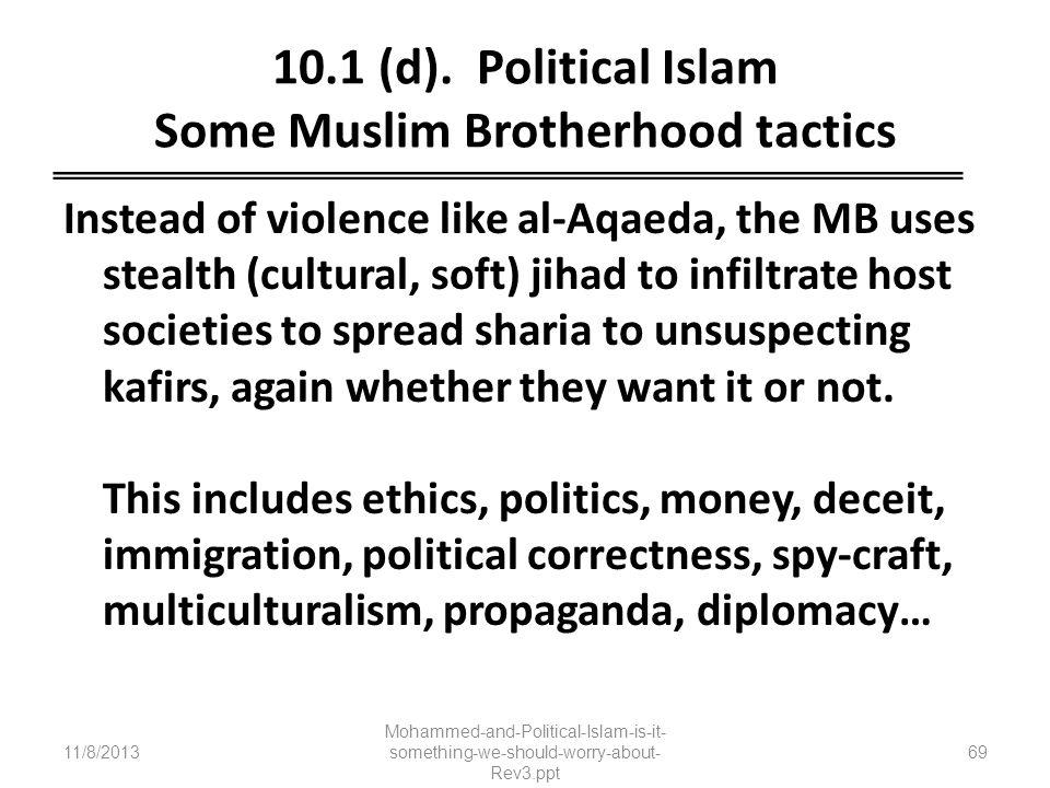 10.1 (d). Political Islam Some Muslim Brotherhood tactics Instead of violence like al-Aqaeda, the MB uses stealth (cultural, soft) jihad to infiltrate