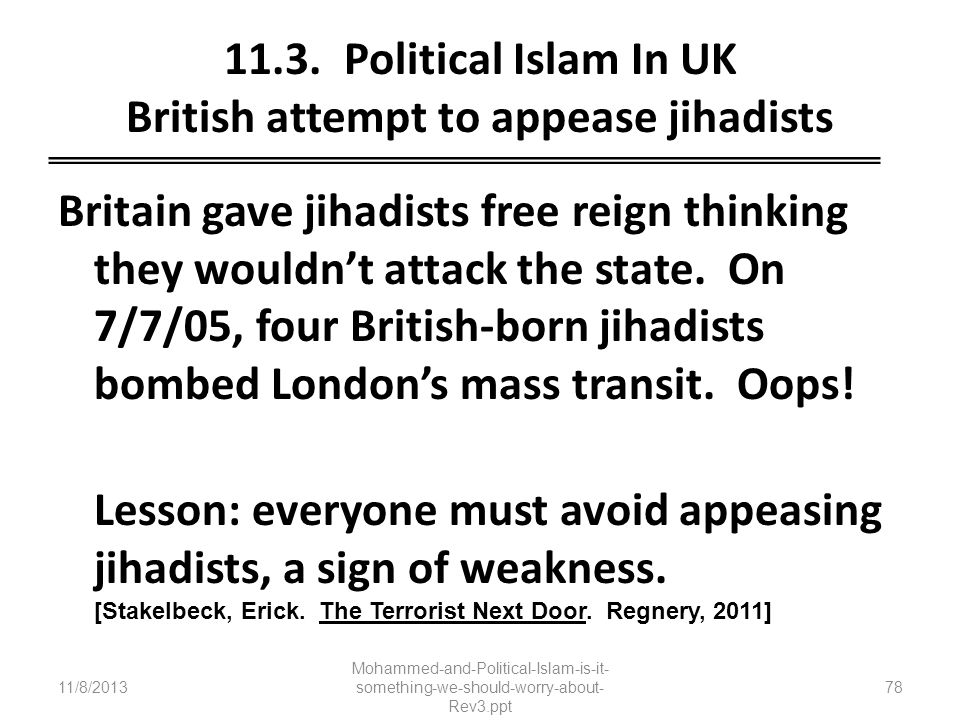 11.3. Political Islam In UK British attempt to appease jihadists Britain gave jihadists free reign thinking they wouldnt attack the state. On 7/7/05,