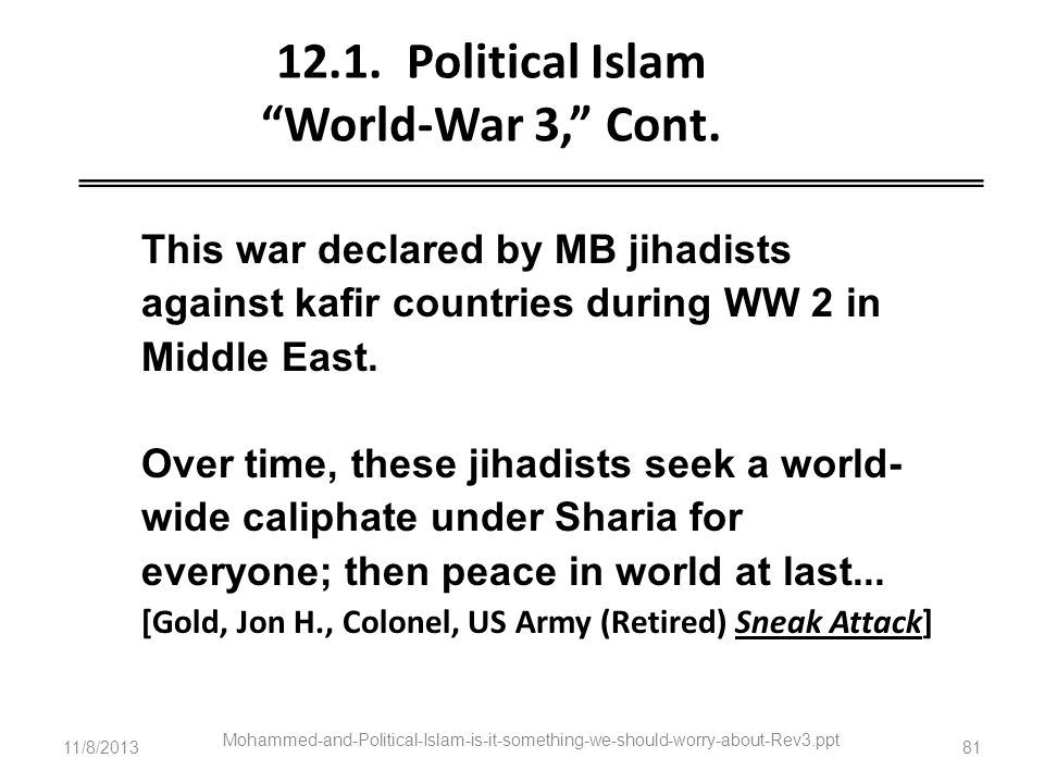 11/8/2013 Mohammed-and-Political-Islam-is-it-something-we-should-worry-about-Rev3.ppt 81 12.1. Political Islam World-War 3, Cont. This war declared by