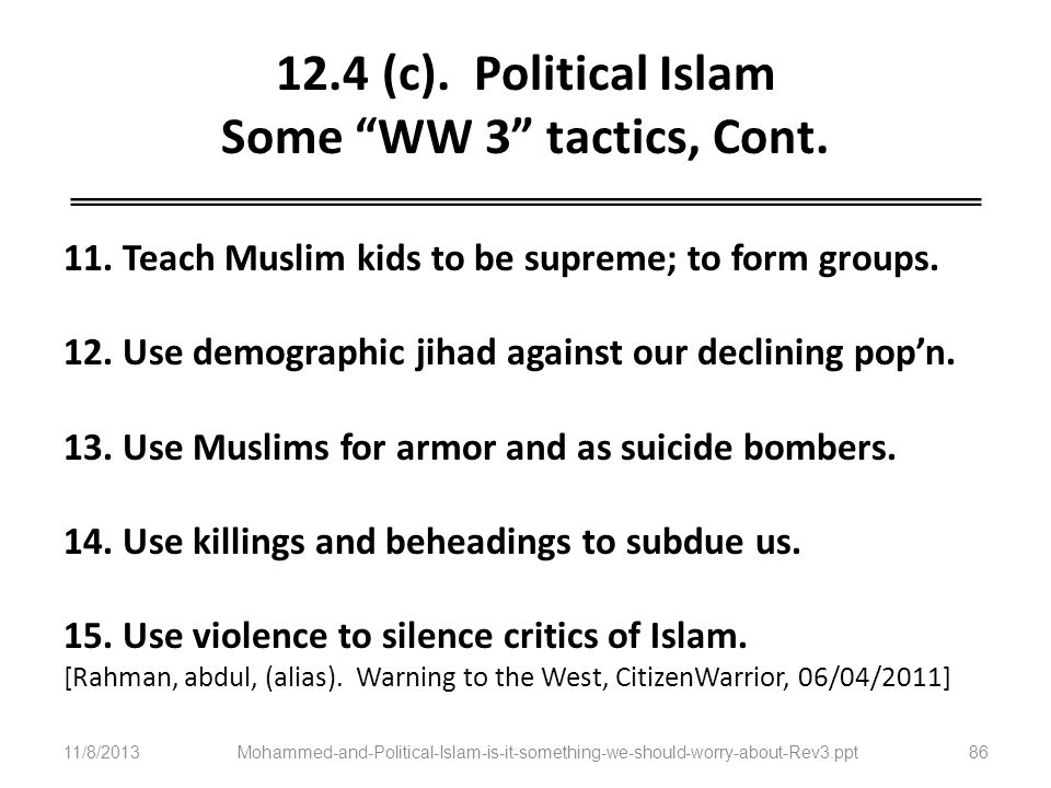 12.4 (c). Political Islam Some WW 3 tactics, Cont. 11. Teach Muslim kids to be supreme; to form groups. 12. Use demographic jihad against our declinin