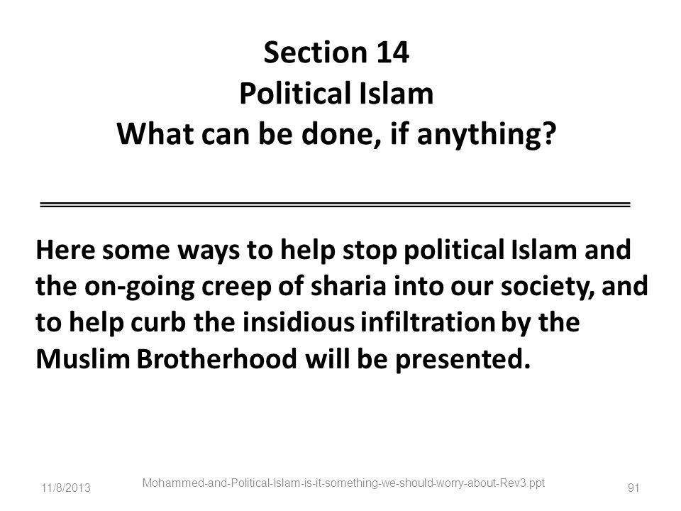 11/8/2013 Mohammed-and-Political-Islam-is-it-something-we-should-worry-about-Rev3.ppt 91 Section 14 Political Islam What can be done, if anything? Her