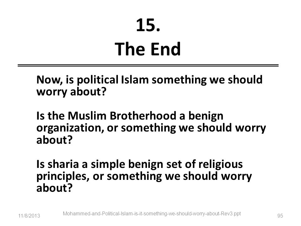 11/8/2013 Mohammed-and-Political-Islam-is-it-something-we-should-worry-about-Rev3.ppt 95 15. The End Now, is political Islam something we should worry