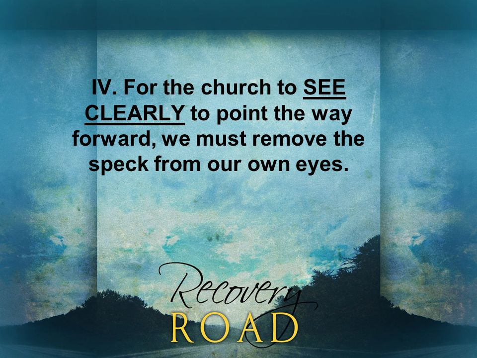 IV. For the church to SEE CLEARLY to point the way forward, we must remove the speck from our own eyes.