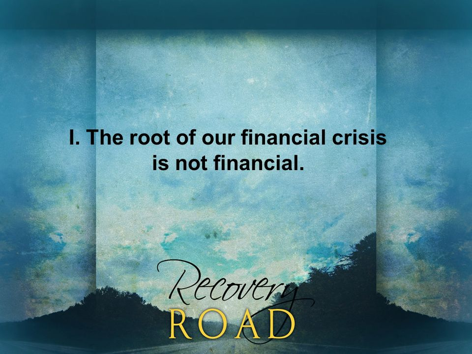 I. The root of our financial crisis is not financial.