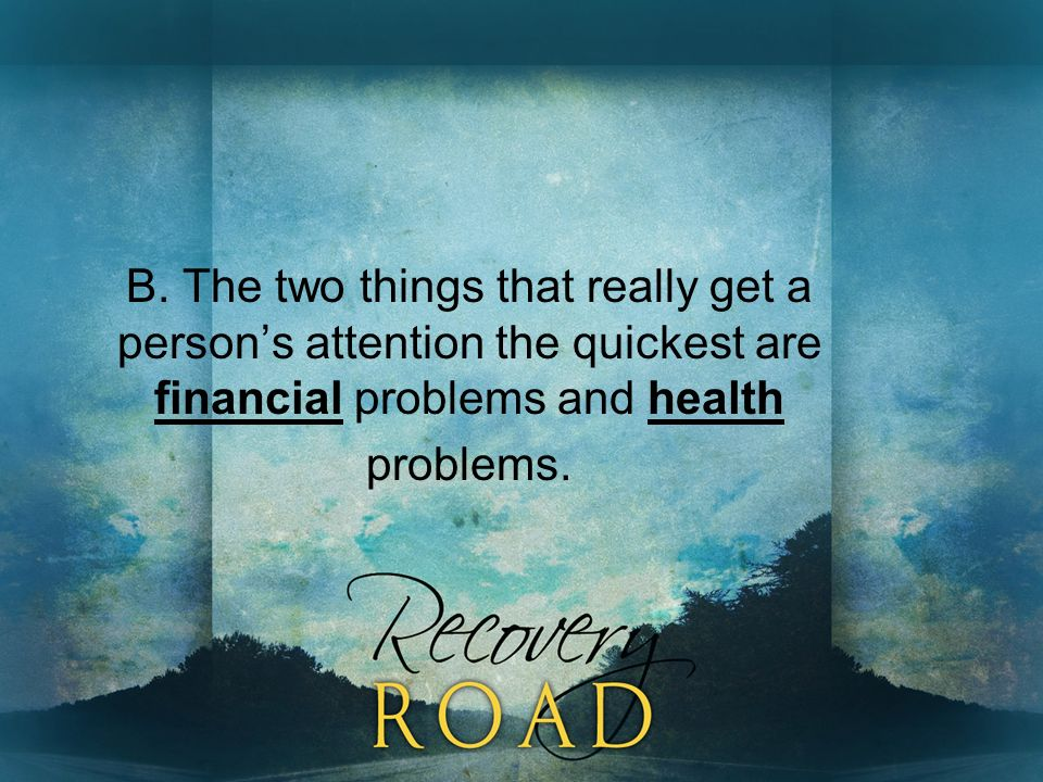 B. The two things that really get a persons attention the quickest are financial problems and health problems.