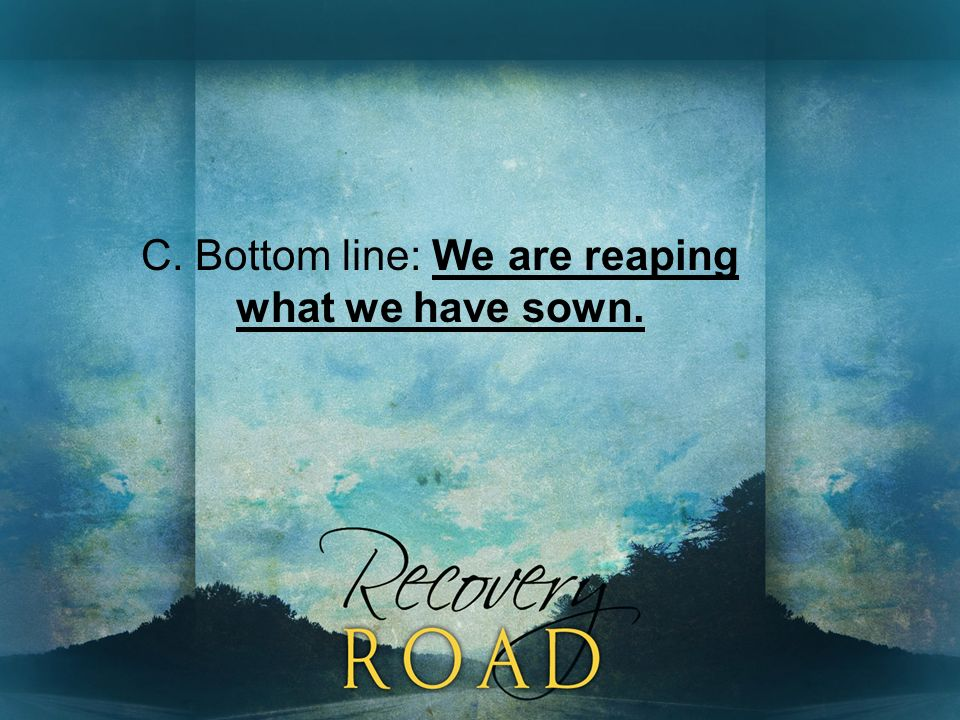 C. Bottom line: We are reaping what we have sown.