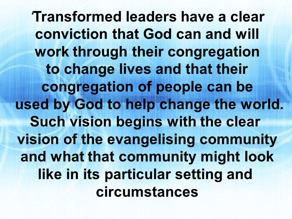 Transformed leaders have a clear conviction that God can and will work through their congregation to change lives and that their congregation of people can be used by God to help change the world.