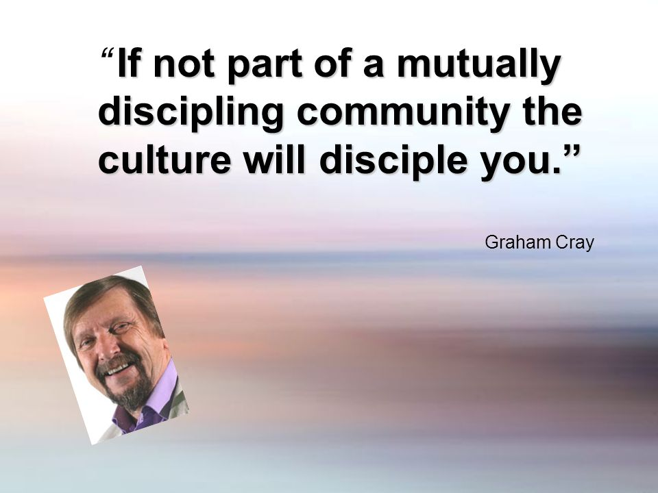 If not part of a mutually discipling community the culture will disciple you. Graham Cray