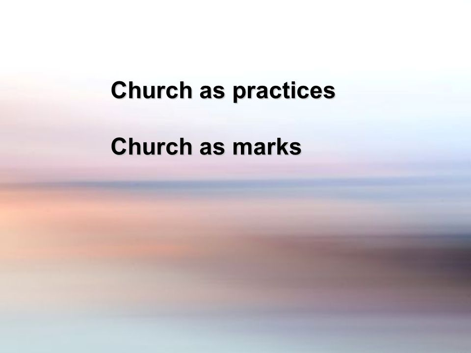 Church as practices Church as marks
