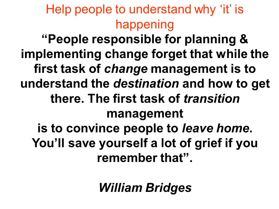 Help people to understand why it is happening People responsible for planning & implementing change forget that while the first task of change management is to understand the destination and how to get there.
