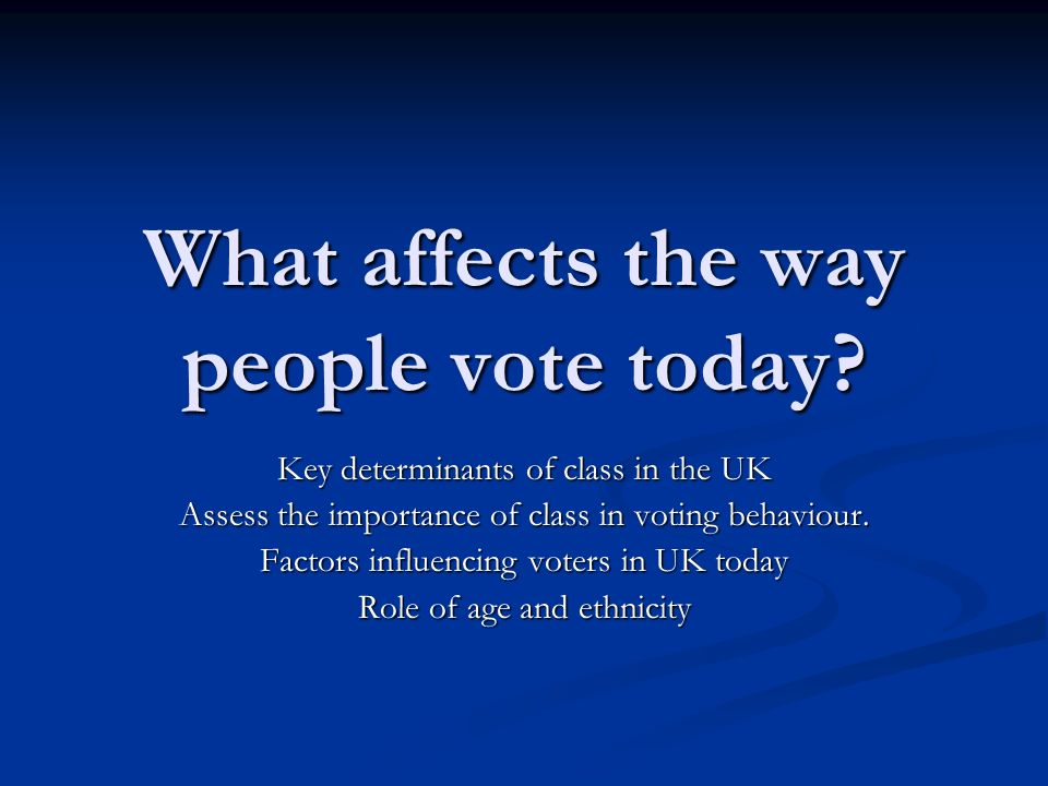 What affects the way people vote today? Key determinants of class in the UK Assess the importance of class in voting behaviour. Factors influencing vo