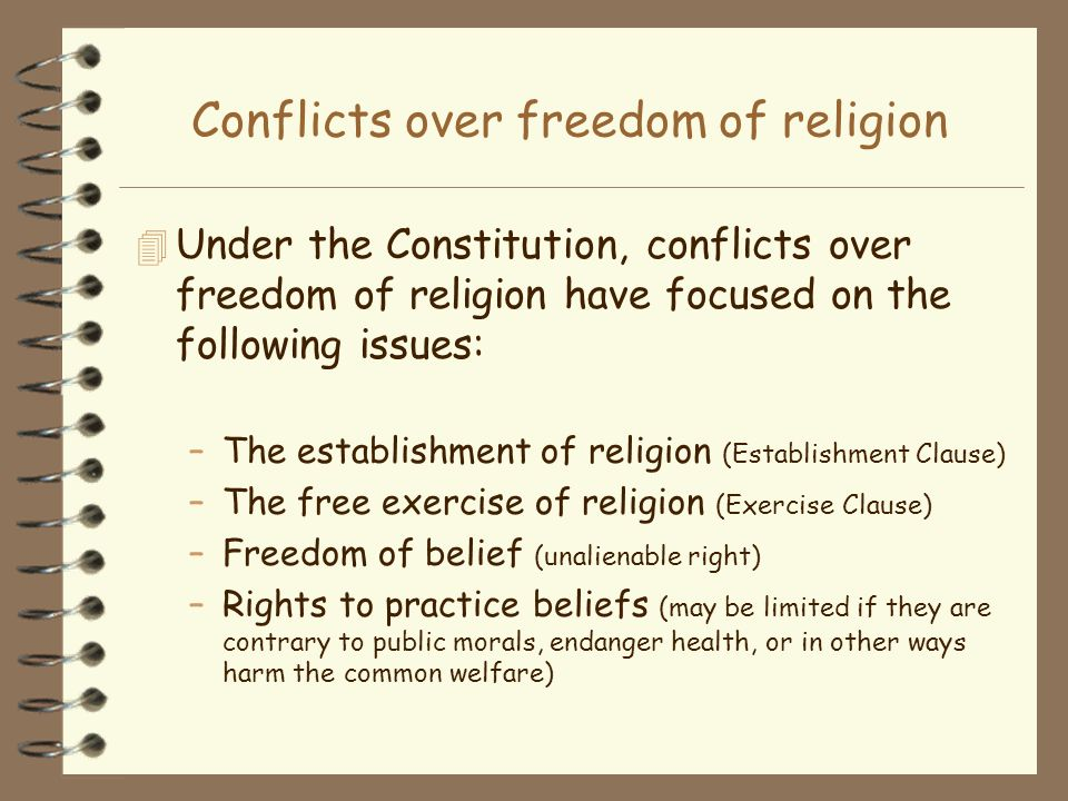 Conflicts over freedom of religion 4 Under the Constitution, conflicts over freedom of religion have focused on the following issues: –The establishme