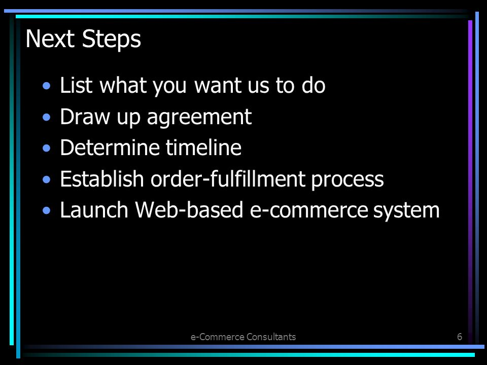 e-Commerce Consultants6 Next Steps List what you want us to do Draw up agreement Determine timeline Establish order-fulfillment process Launch Web-based e-commerce system