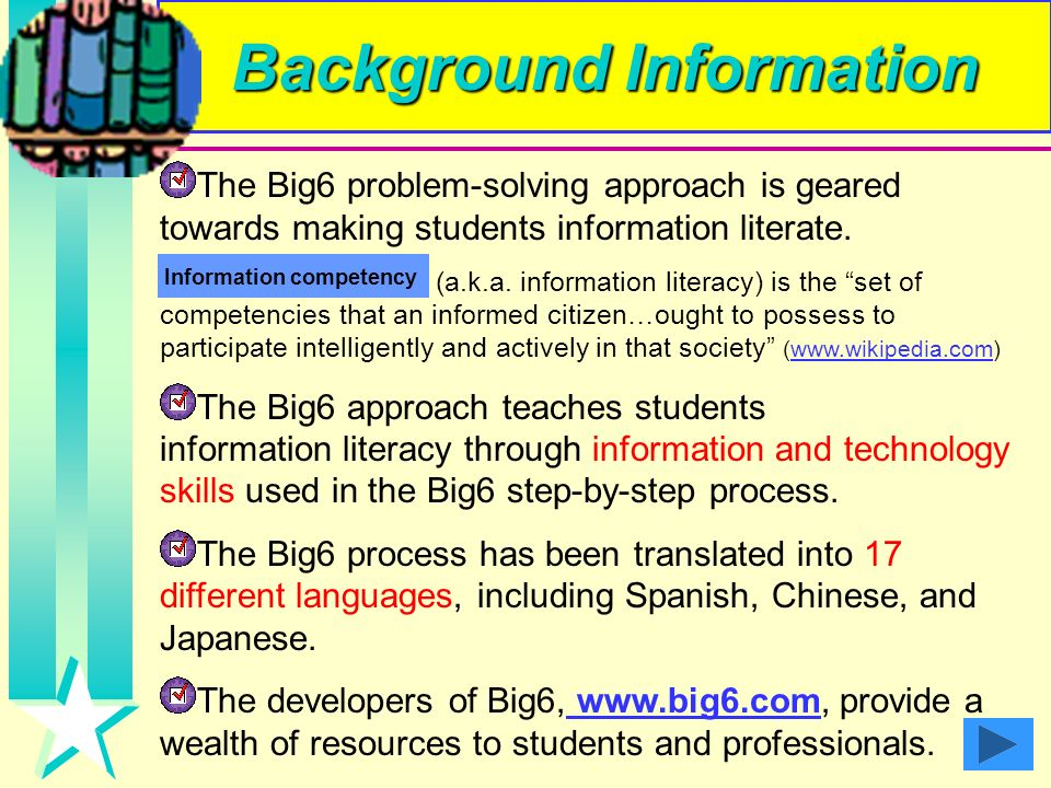 What is the Big Problem- Solving Approach? Big6 is an information search process that involves the 6 sequential steps displayed on the left. According