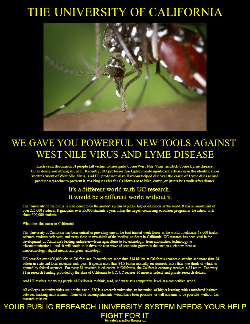 THE UNIVERSITY OF CALIFORNIA WE GAVE YOU POWERFUL NEW TOOLS AGAINST WEST NILE VIRUS AND LYME DISEASE YOUR PUBLIC RESEARCH UNIVERSITY SYSTEM NEEDS YOUR HELP FIGHT FOR IT The University of California is considered to be the greatest system of public higher education in the world.