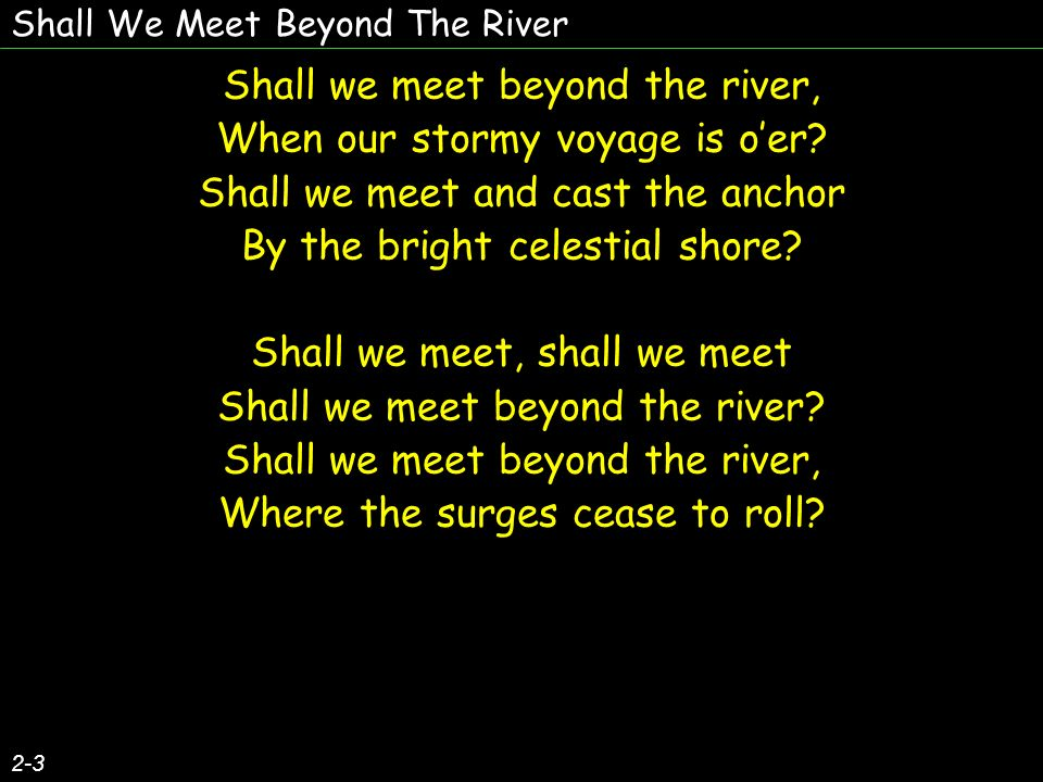2-3 Shall we meet beyond the river, When our stormy voyage is oer? Shall we meet and cast the anchor By the bright celestial shore? Shall we meet, sha