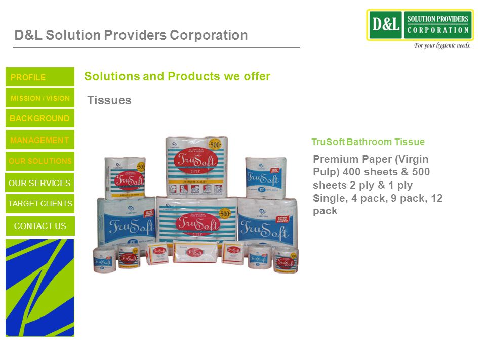 D&L Solution Providers Corporation Solutions and Products we offer Tissues TruSoft Bathroom Tissue Premium Paper (Virgin Pulp) 400 sheets & 500 sheets