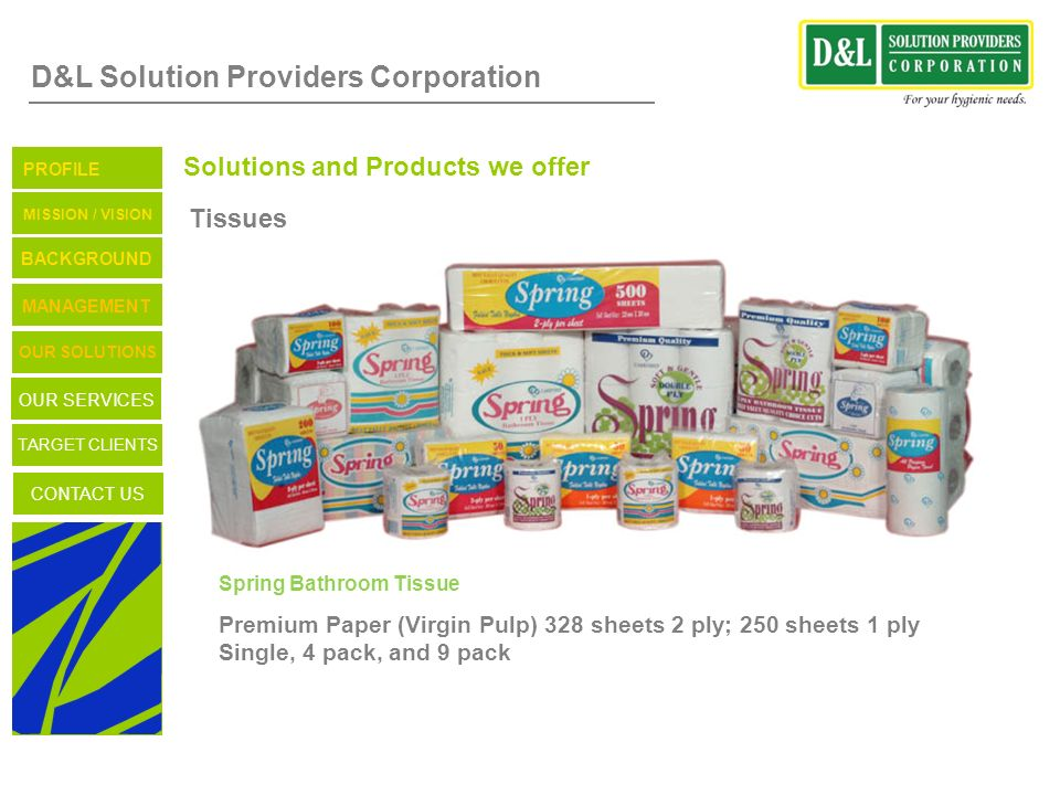 D&L Solution Providers Corporation Solutions and Products we offer Tissues Spring Bathroom Tissue Premium Paper (Virgin Pulp) 328 sheets 2 ply; 250 sh